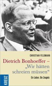 Dietrich Bonhoeffer - 'Wir hätten schreien müssen'