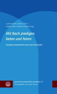 Mit Bach predigen, beten und feiern Jochen Arnold/Anne Gidion/Kathrin Oxen u a 9783374053377