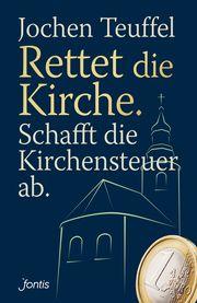Rettet die Kirche - Schafft die Kirchensteuer ab Teuffel, Jochen 9783038480112