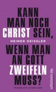 Kann man noch Christ sein, wenn man an Gott zweifeln muss? Geißler, Heiner 9783550050060